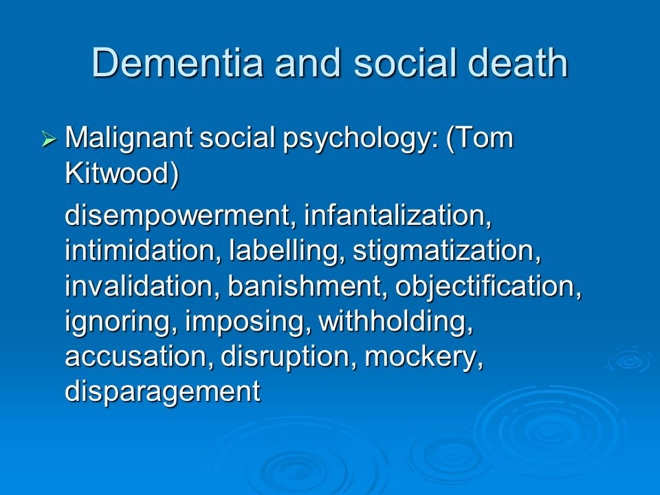 Dementia and social death  Malignant social psychology: (Tom Kitwood) disempowerment, infantalization, intimidation, labelling, stigmatization, invalidation, banishment, objectification, ignoring, imposing, withholding, accusation, disruption, mockery, disparagement