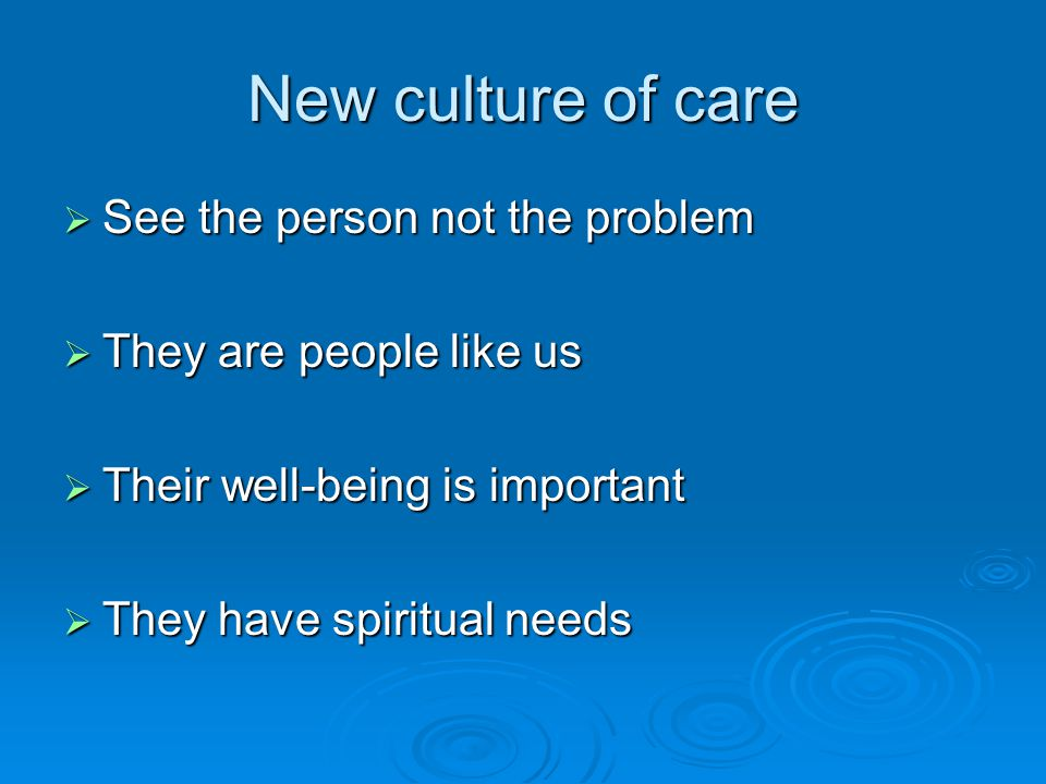 New culture of care  See the person not the problem  They are people like us  Their well-being is important  They have spiritual needs