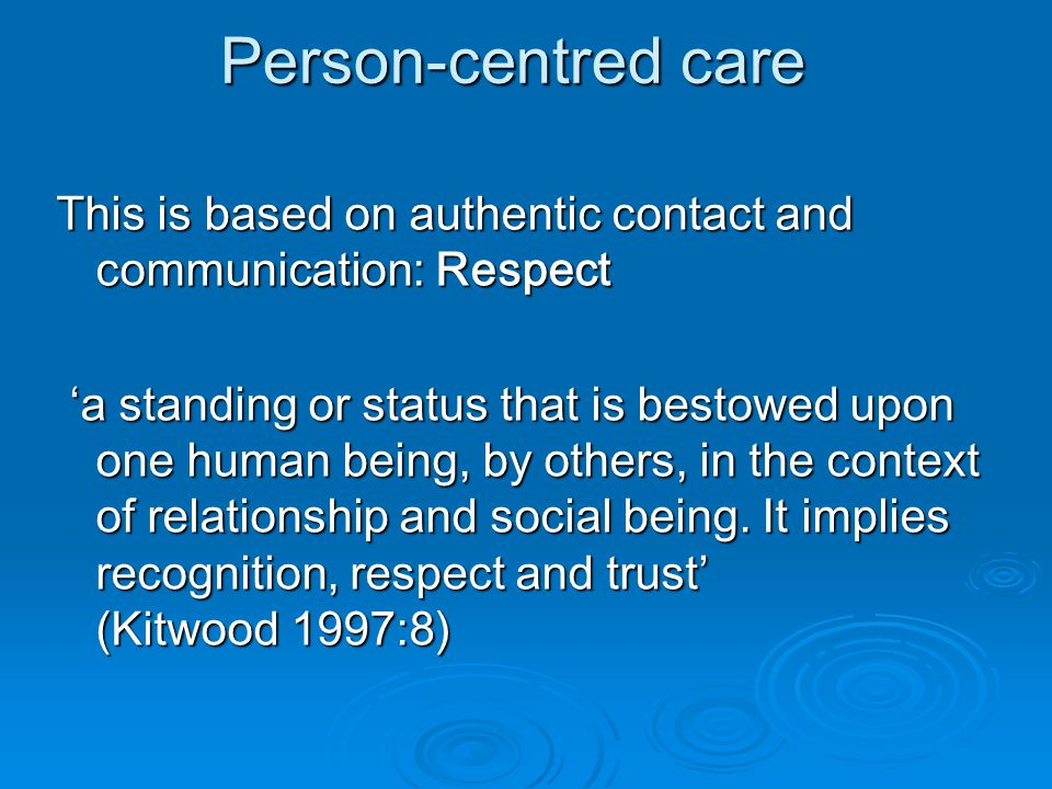 Person-centred care This is based on authentic contact and communication: Respect 'a standing or status that is bestowed upon one human being, by others, in the context of relationship and social being.