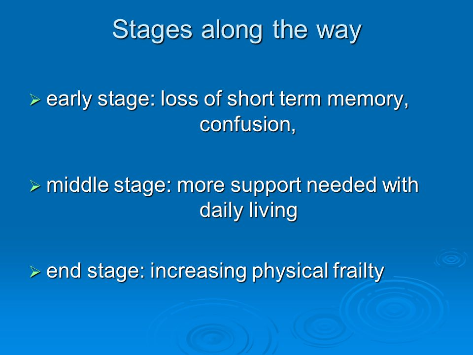 Stages along the way  early stage: loss of short term memory, confusion,  middle stage: more support needed with daily living  end stage: increasin