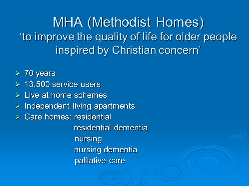 MHA (Methodist Homes) 'to improve the quality of life for older people inspired by Christian concern'  70 years  13,500 service users  Live at home schemes  Independent living apartments  Care homes: residential residential dementia residential dementia nursing nursing nursing dementia nursing dementia palliative care palliative care