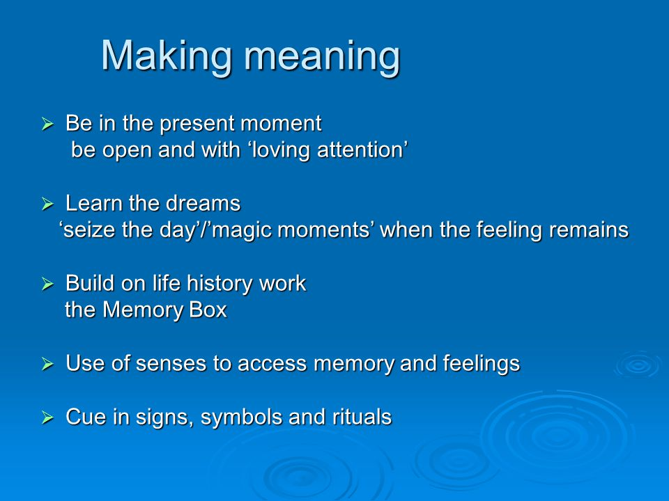 Making meaning  Be in the present moment be open and with 'loving attention' be open and with 'loving attention'  Learn the dreams 'seize the day'/'magic moments' when the feeling remains 'seize the day'/'magic moments' when the feeling remains  Build on life history work the Memory Box the Memory Box  Use of senses to access memory and feelings  Cue in signs, symbols and rituals