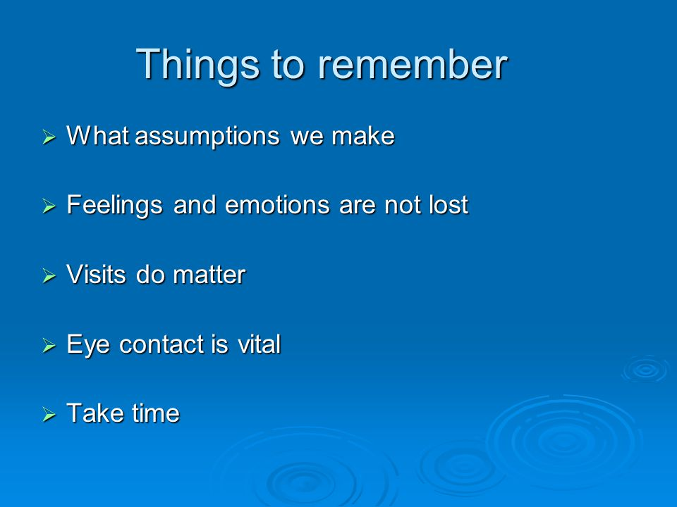 Things to remember  What assumptions we make  Feelings and emotions are not lost  Visits do matter  Eye contact is vital  Take time