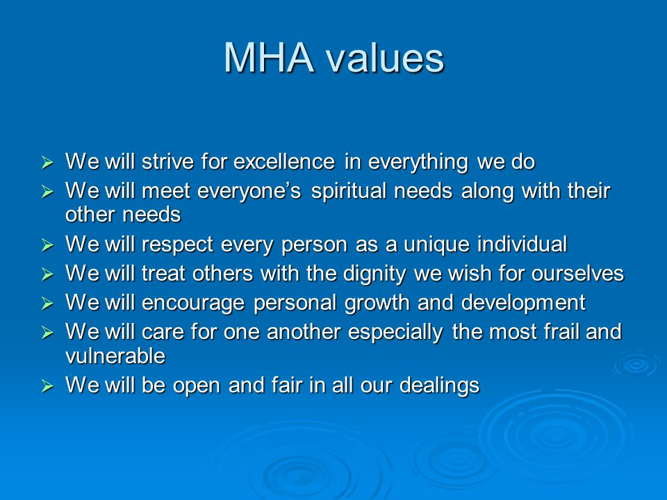 MHA values  We will strive for excellence in everything we do  We will meet everyone's spiritual needs along with their other needs  We will respec