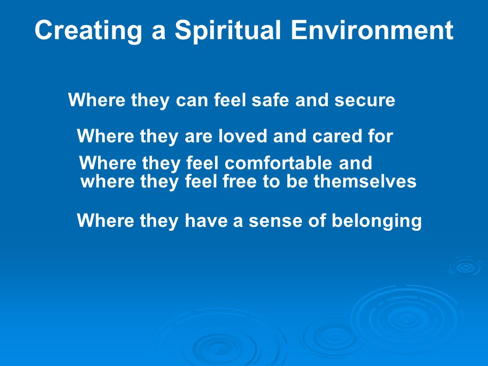 Creating a Spiritual Environment Where they can feel safe and secure Where they are loved and cared for Where they feel comfortable and where they feel free to be themselves Where they have a sense of belonging