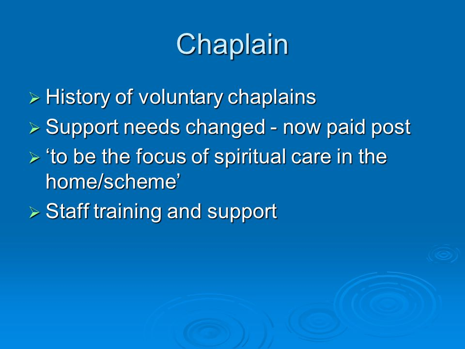 Chaplain  History of voluntary chaplains  Support needs changed - now paid post  'to be the focus of spiritual care in the home/scheme'  Staff tra
