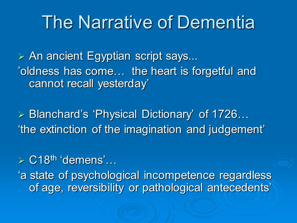 The Narrative of Dementia  An ancient Egyptian script says... 'oldness has come… the heart is forgetful and cannot recall yesterday'  Blanchard's 'P