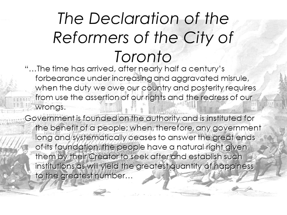 The Declaration of the Reformers of the City of Toronto …The time has arrived, after nearly half a century's forbearance under increasing and aggravated misrule, when the duty we owe our country and posterity requires from use the assertion of our rights and the redress of our wrongs.