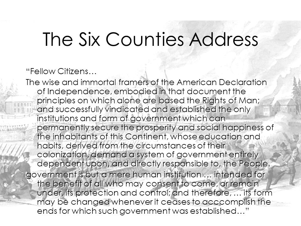 The Six Counties Address Fellow Citizens… The wise and immortal framers of the American Declaration of Independence, embodied in that document the principles on which alone are based the Rights of Man; and successfully vindicated and established the only institutions and form of government which can permanently secure the prosperity and social happiness of the inhabitants of this Continent, whose education and habits, derived from the circumstances of their colonization, demand a system of government entirely dependent upon, and directly responsible to, the People.