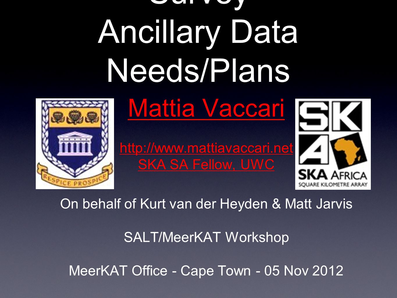 MeerKAT MIGHTEE Survey Ancillary Data Needs/Plans Mattia Vaccari http://www.mattiavaccari.net SKA SA Fellow, UWC On behalf of Kurt van der Heyden & Matt Jarvis SALT/MeerKAT Workshop MeerKAT Office - Cape Town - 05 Nov 2012