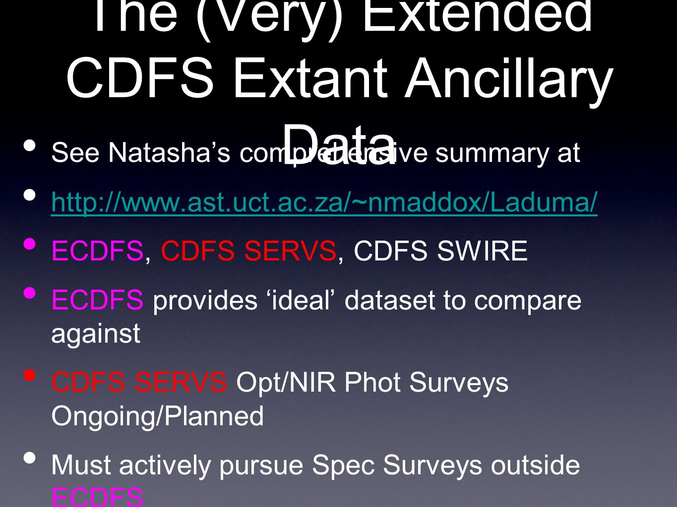 The (Very) Extended CDFS Extant Ancillary Data See Natasha's comprehensive summary at http://www.ast.uct.ac.za/~nmaddox/Laduma/ ECDFS, CDFS SERVS, CDFS SWIRE ECDFS provides 'ideal' dataset to compare against CDFS SERVS Opt/NIR Phot Surveys Ongoing/Planned Must actively pursue Spec Surveys outside ECDFS