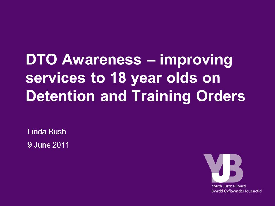 DTO Awareness – improving services to 18 year olds on Detention and Training Orders Linda Bush 9 June 2011
