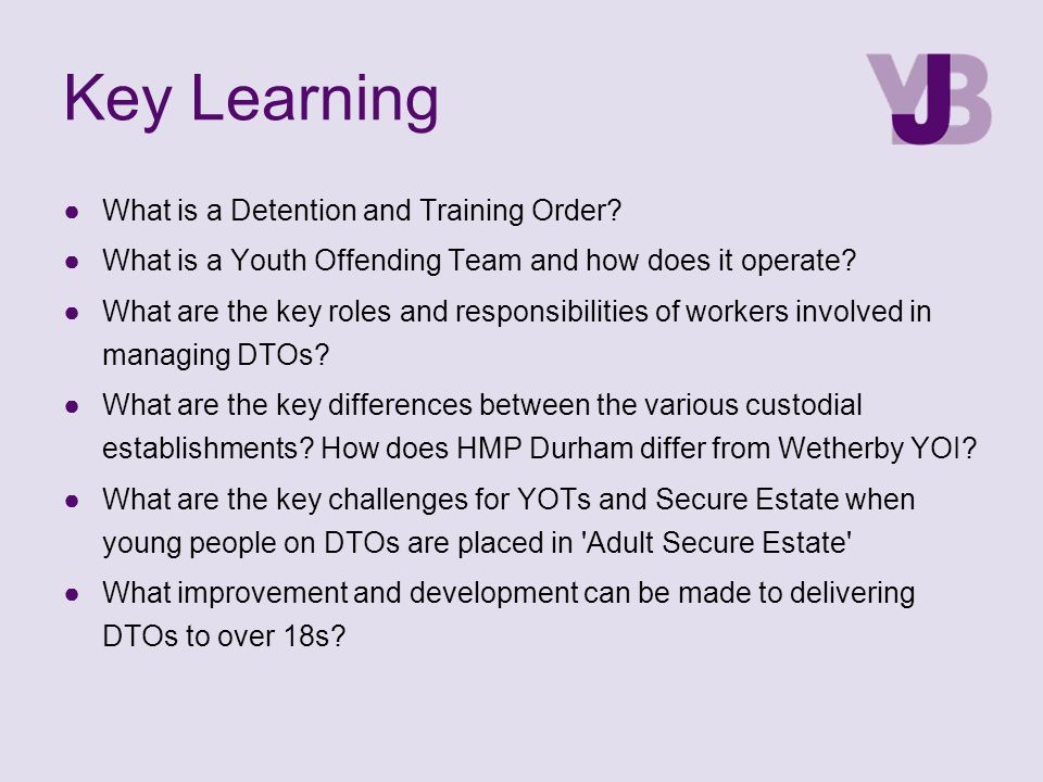 Key Learning ●What is a Detention and Training Order? ●What is a Youth Offending Team and how does it operate? ●What are the key roles and responsibil