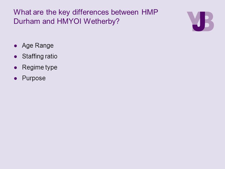 What are the key differences between HMP Durham and HMYOI Wetherby? ●Age Range ●Staffing ratio ●Regime type ●Purpose