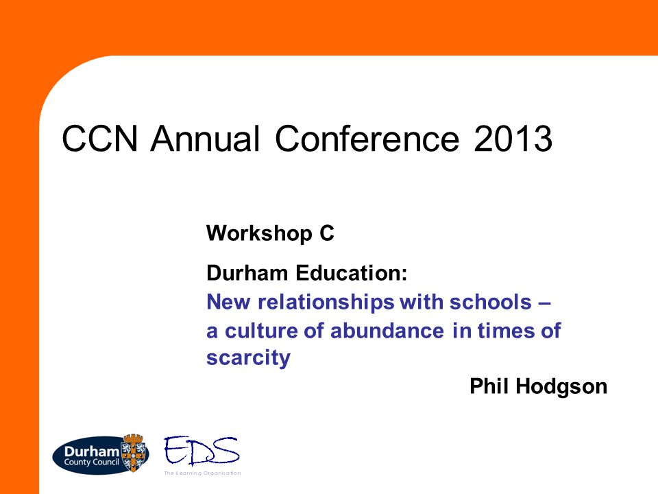 CCN Annual Conference 2013 Workshop C Durham Education: New relationships with schools – a culture of abundance in times of scarcity Phil Hodgson