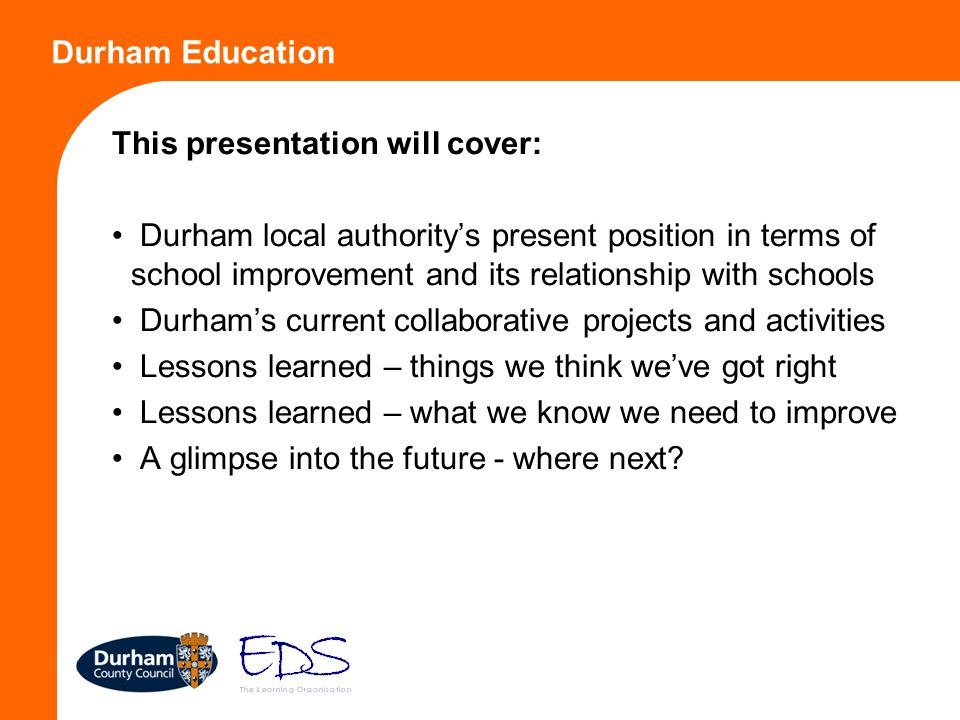 Durham Education This presentation will cover: Durham local authority's present position in terms of school improvement and its relationship with scho
