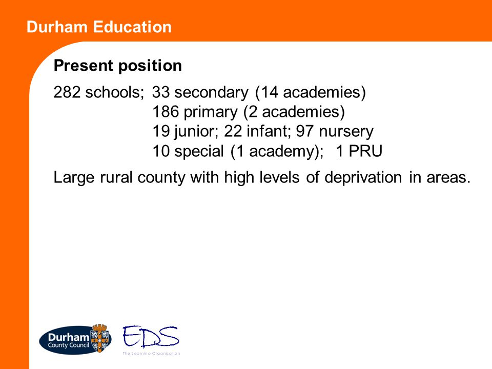 Durham Education Present position 282 schools; 33 secondary (14 academies) 186 primary (2 academies) 19 junior; 22 infant; 97 nursery 10 special (1 ac