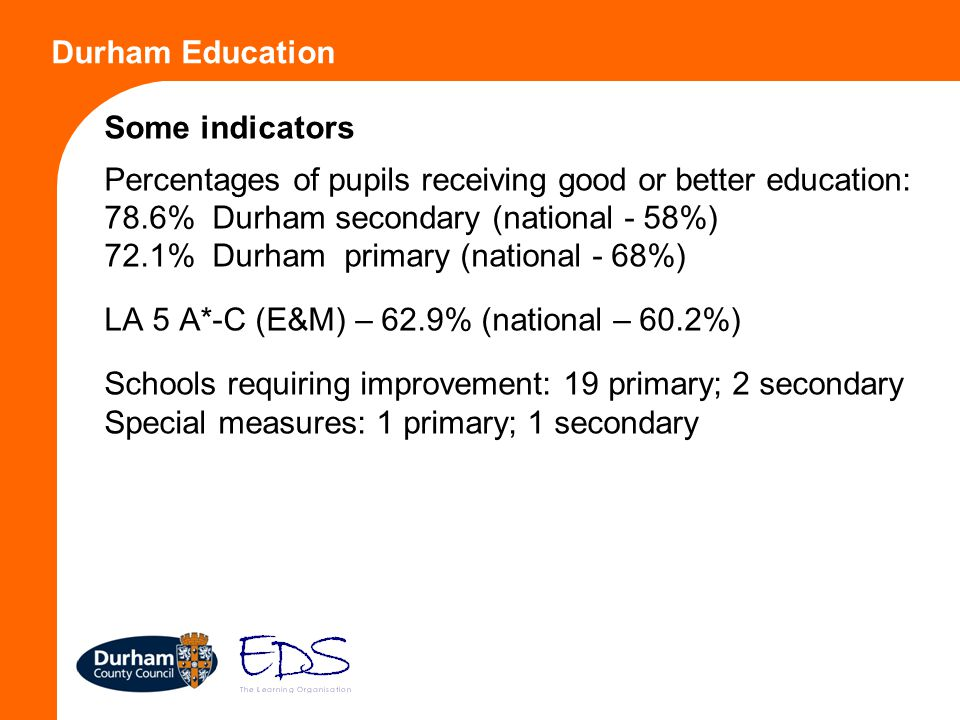 Durham Education Some indicators Percentages of pupils receiving good or better education: 78.6% Durham secondary (national - 58%) 72.1% Durham primar
