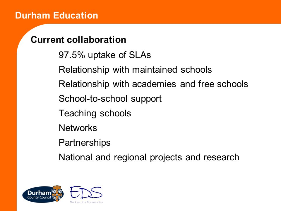Durham Education Current collaboration 97.5% uptake of SLAs Relationship with maintained schools Relationship with academies and free schools School-t