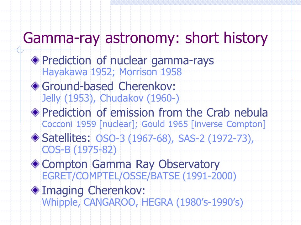 Gamma-ray astronomy: short history Prediction of nuclear gamma-rays Hayakawa 1952; Morrison 1958 Ground-based Cherenkov: Jelly (1953), Chudakov (1960-) Prediction of emission from the Crab nebula Cocconi 1959 [nuclear]; Gould 1965 [inverse Compton] Satellites: OSO-3 (1967-68), SAS-2 (1972-73), COS-B (1975-82) Compton Gamma Ray Observatory EGRET/COMPTEL/OSSE/BATSE (1991-2000) Imaging Cherenkov: Whipple, CANGAROO, HEGRA (1980's-1990's)
