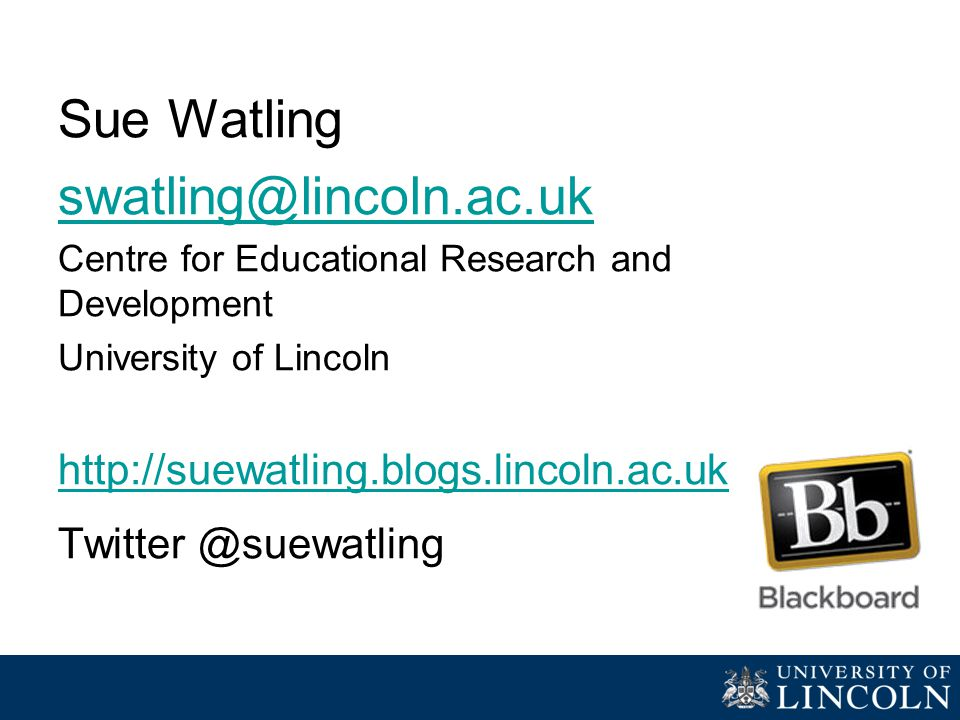 Sue Watling swatling@lincoln.ac.uk Centre for Educational Research and Development University of Lincoln http://suewatling.blogs.lincoln.ac.uk Twitter @suewatling
