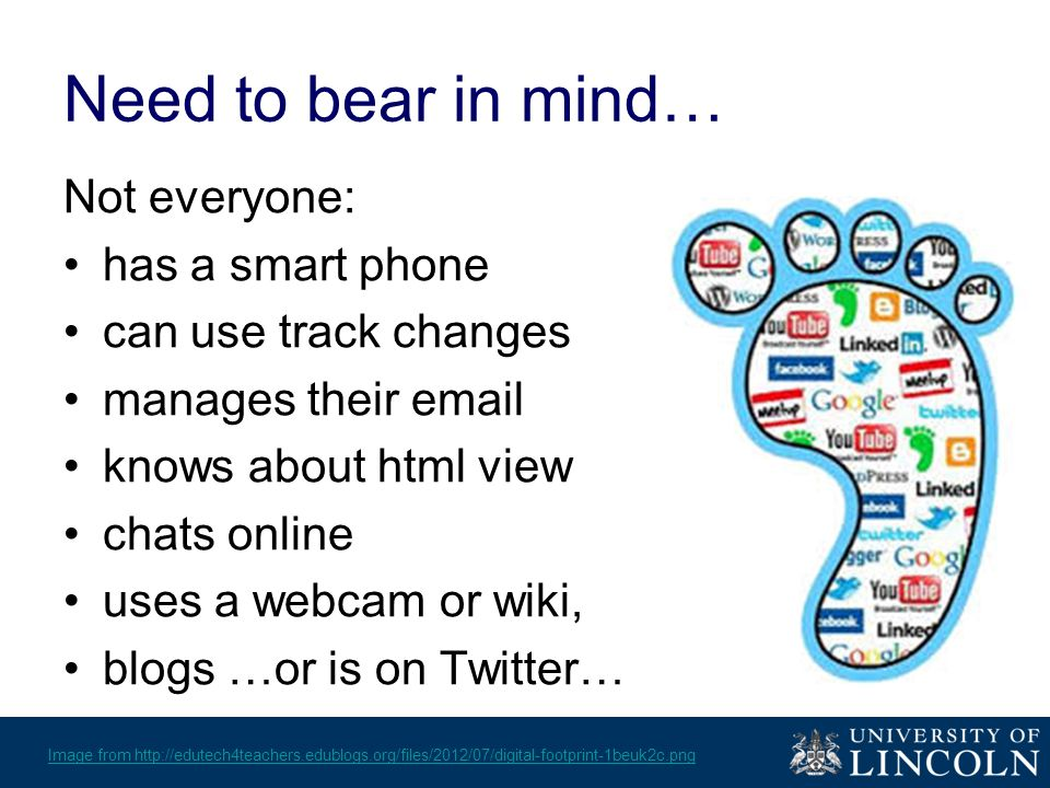 Need to bear in mind… Not everyone: has a smart phone can use track changes manages their email knows about html view chats online uses a webcam or wiki, blogs …or is on Twitter… Image from http://edutech4teachers.edublogs.org/files/2012/07/digital-footprint-1beuk2c.png