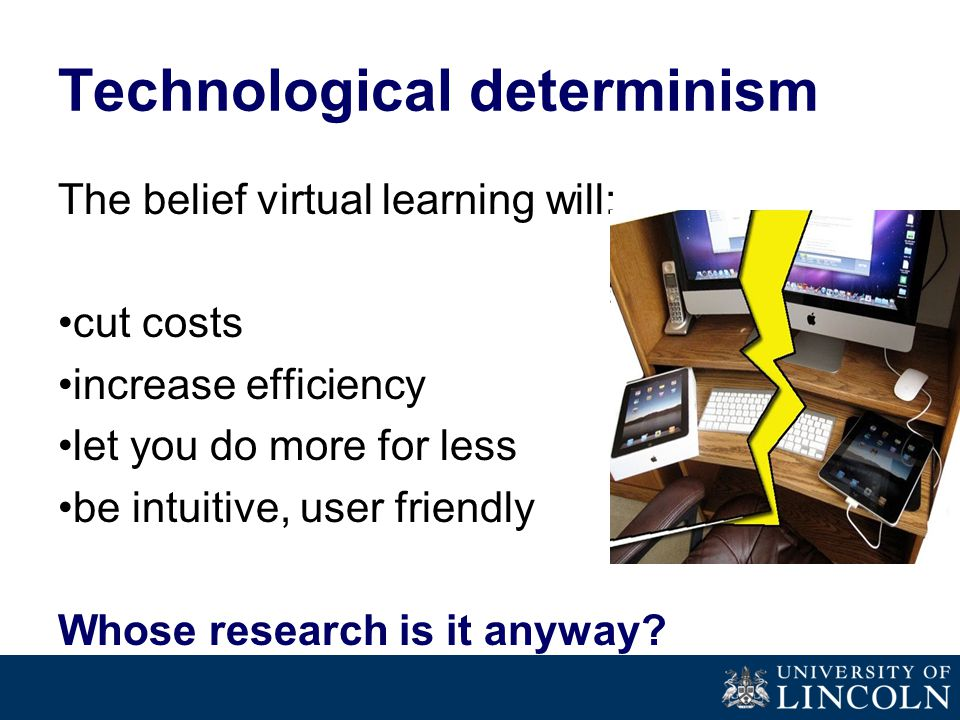 Technological determinism The belief virtual learning will: cut costs increase efficiency let you do more for less be intuitive, user friendly Whose research is it anyway