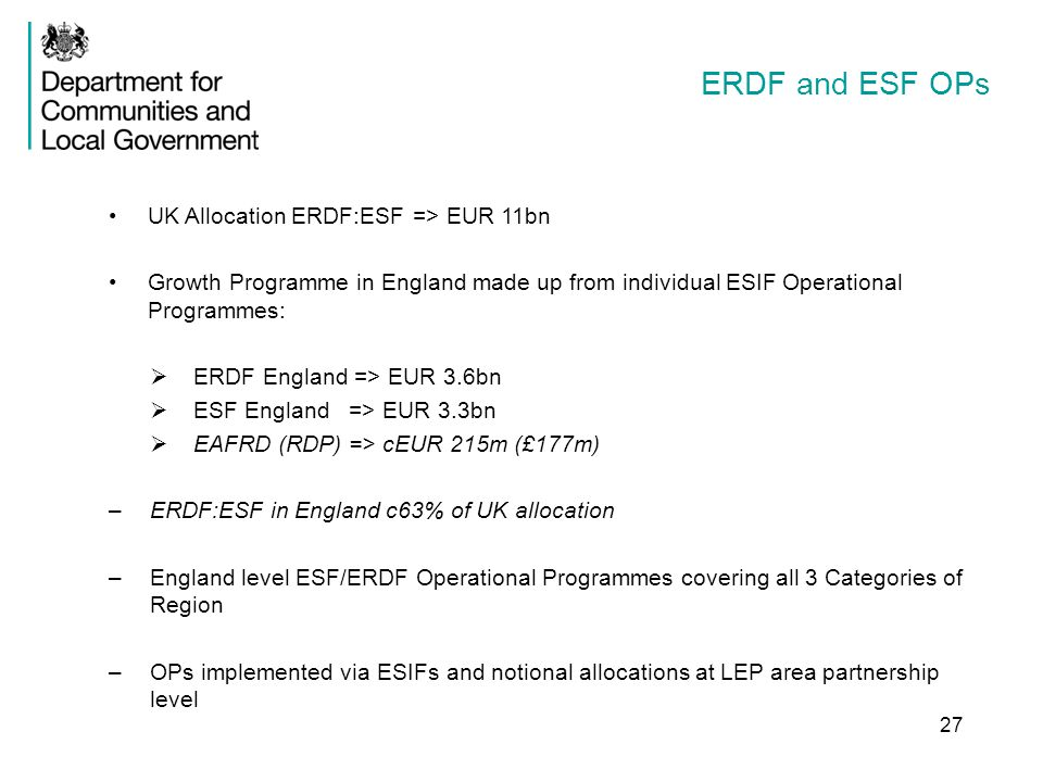 ERDF and ESF OPs 27 UK Allocation ERDF:ESF => EUR 11bn Growth Programme in England made up from individual ESIF Operational Programmes:  ERDF England