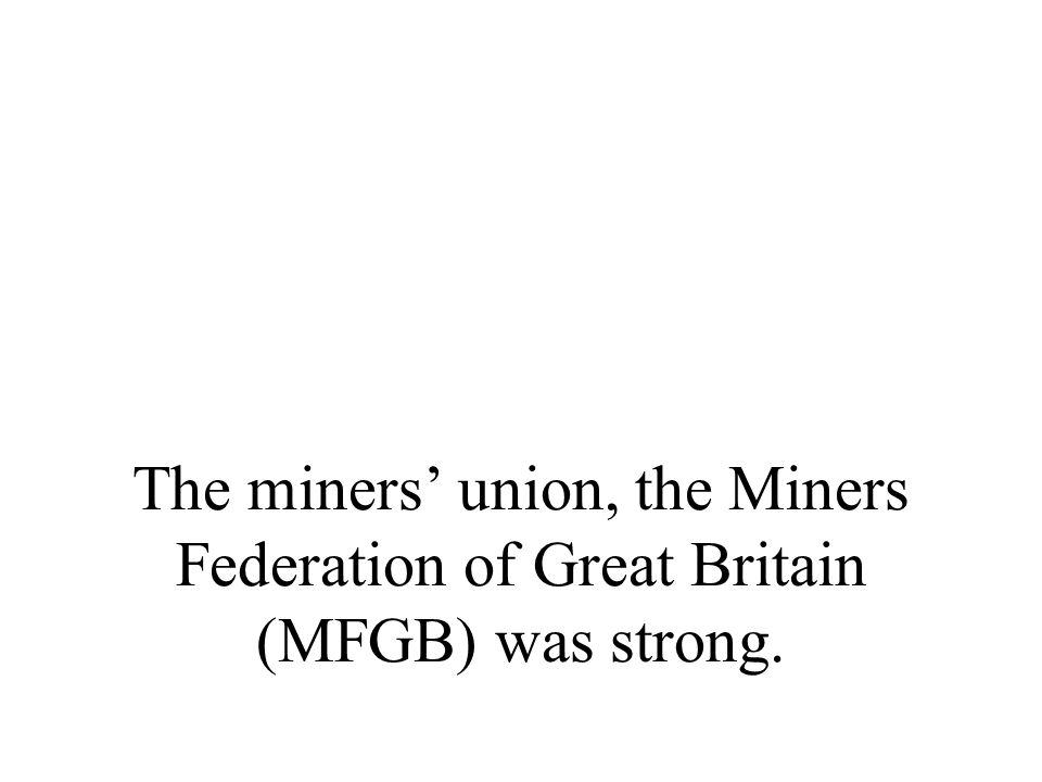 The miners' union, the Miners Federation of Great Britain (MFGB) was strong.