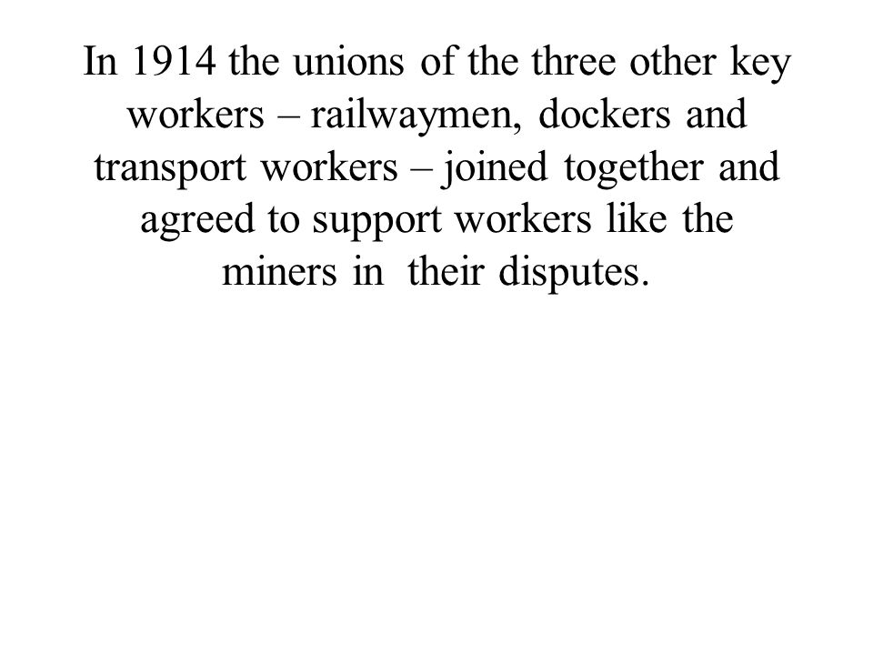 In 1914 the unions of the three other key workers – railwaymen, dockers and transport workers – joined together and agreed to support workers like the