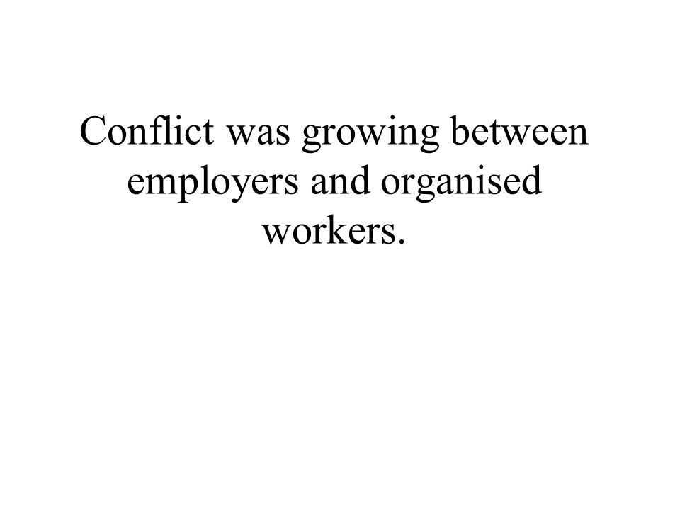 Conflict was growing between employers and organised workers.