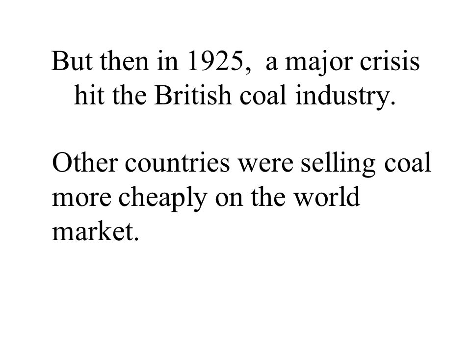 But then in 1925, a major crisis hit the British coal industry. Other countries were selling coal more cheaply on the world market.