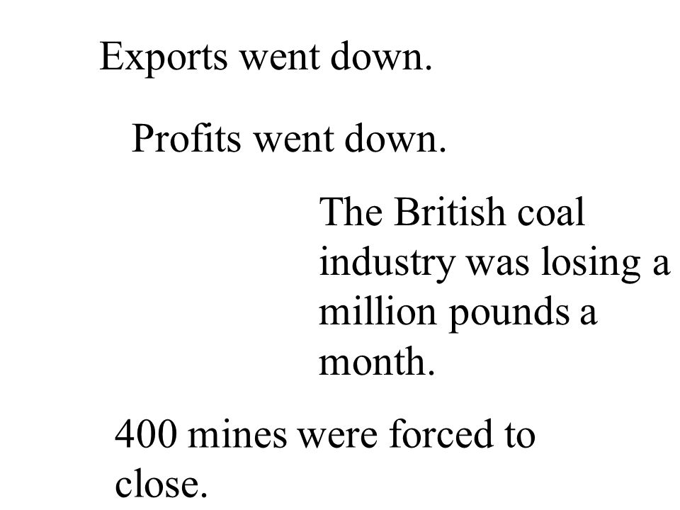 Exports went down. Profits went down. The British coal industry was losing a million pounds a month. 400 mines were forced to close.