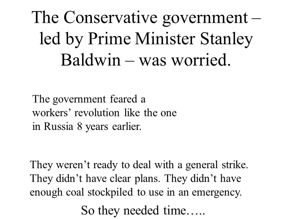 The Conservative government – led by Prime Minister Stanley Baldwin – was worried. The government feared a workers' revolution like the one in Russia