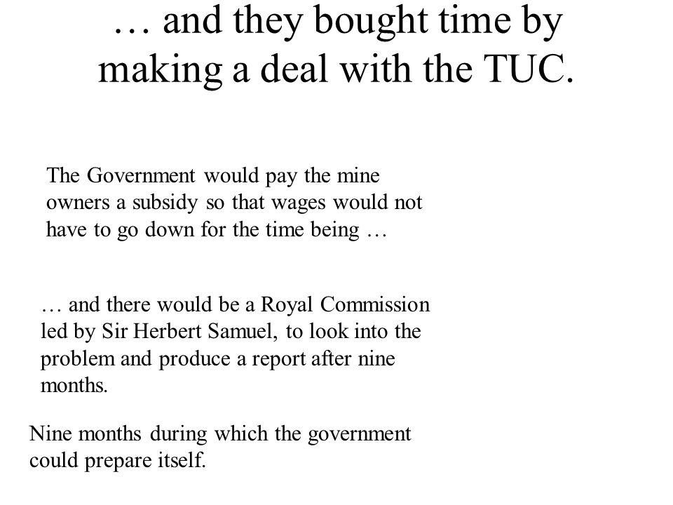 … and they bought time by making a deal with the TUC. The Government would pay the mine owners a subsidy so that wages would not have to go down for t