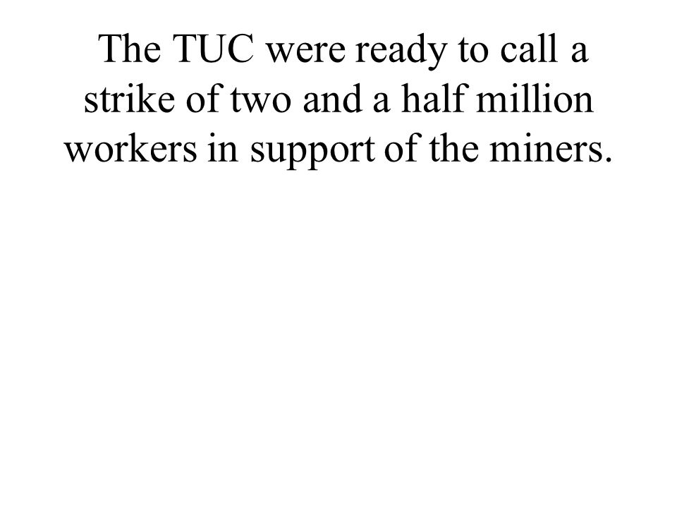 The TUC were ready to call a strike of two and a half million workers in support of the miners.