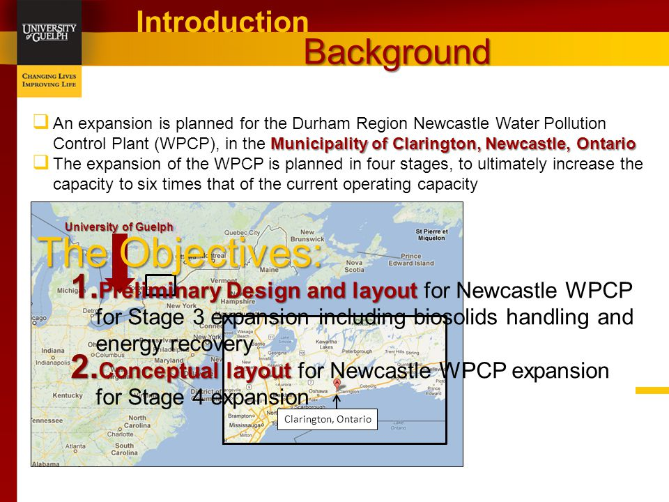 Background Introduction Clarington, Ontario Municipality of Clarington, Newcastle, Ontario  An expansion is planned for the Durham Region Newcastle Water Pollution Control Plant (WPCP), in the Municipality of Clarington, Newcastle, Ontario  The expansion of the WPCP is planned in four stages, to ultimately increase the capacity to six times that of the current operating capacity University of Guelph The Objectives: 1.