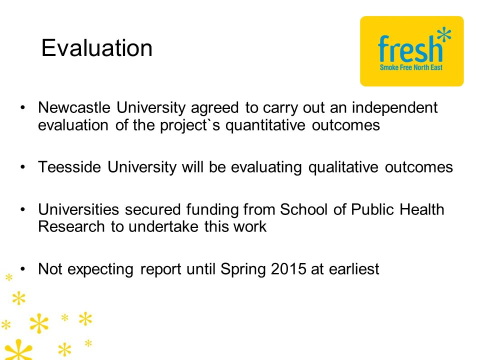 Evaluation Newcastle University agreed to carry out an independent evaluation of the project`s quantitative outcomes Teesside University will be evaluating qualitative outcomes Universities secured funding from School of Public Health Research to undertake this work Not expecting report until Spring 2015 at earliest