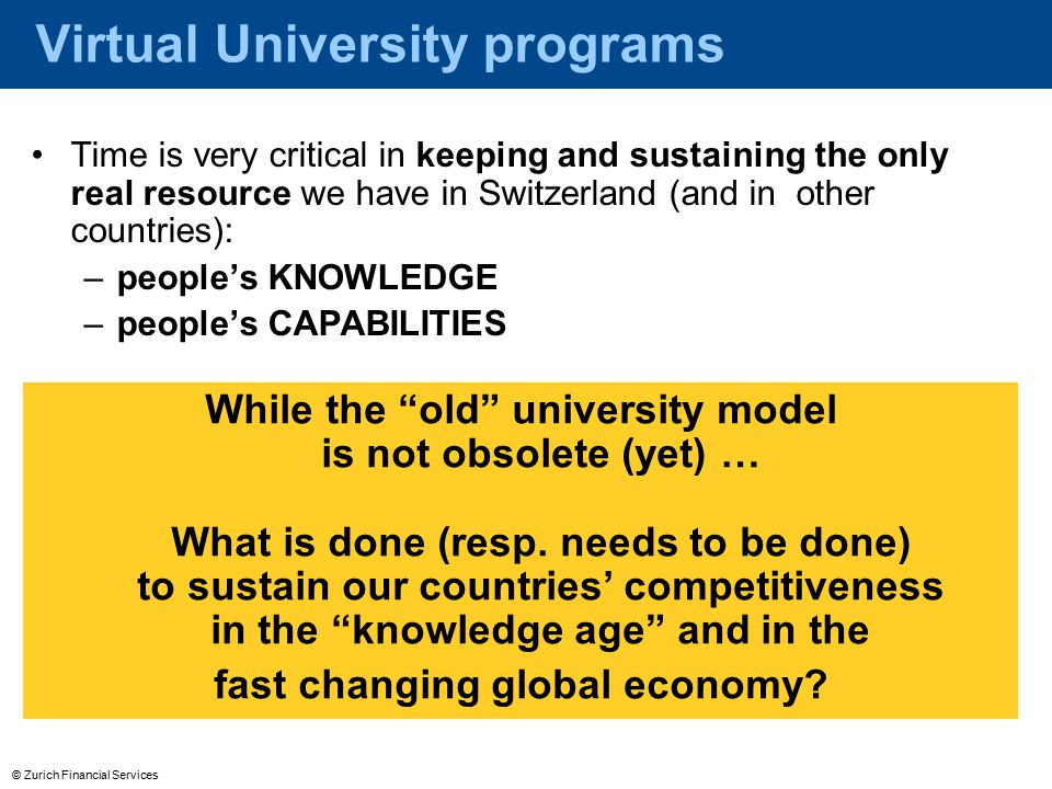 © Zurich Financial Services Virtual University programs Time is very critical in keeping and sustaining the only real resource we have in Switzerland (and in other countries): –people's KNOWLEDGE –people's CAPABILITIES While the old university model is not obsolete (yet) … What is done (resp.