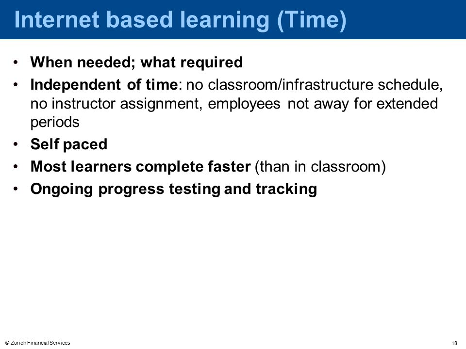 © Zurich Financial Services 18 When needed; what required Independent of time: no classroom/infrastructure schedule, no instructor assignment, employees not away for extended periods Self paced Most learners complete faster (than in classroom) Ongoing progress testing and tracking Internet based learning (Time)