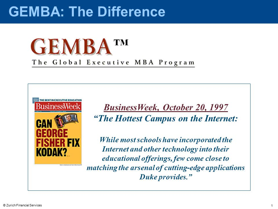 © Zurich Financial Services 1 BusinessWeek, October 20, 1997 The Hottest Campus on the Internet: While most schools have incorporated the Internet and other technology into their educational offerings, few come close to matching the arsenal of cutting-edge applications Duke provides. GEMBA: The Difference