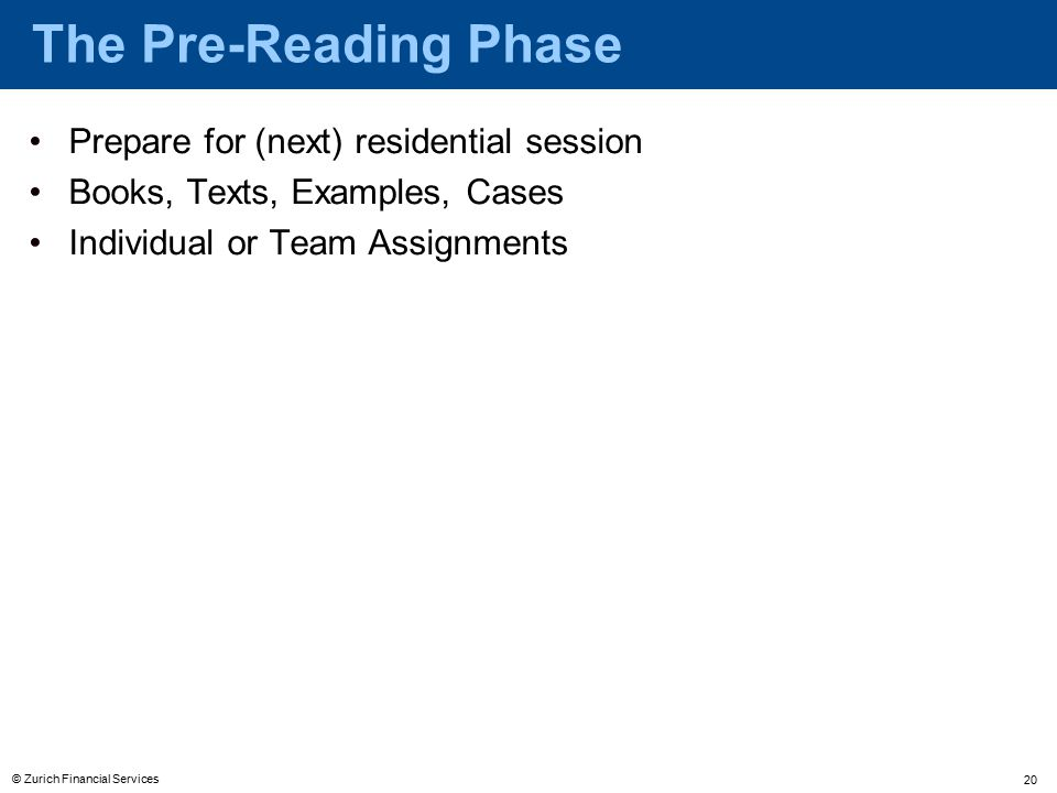 © Zurich Financial Services 20 Prepare for (next) residential session Books, Texts, Examples, Cases Individual or Team Assignments The Pre-Reading Phase