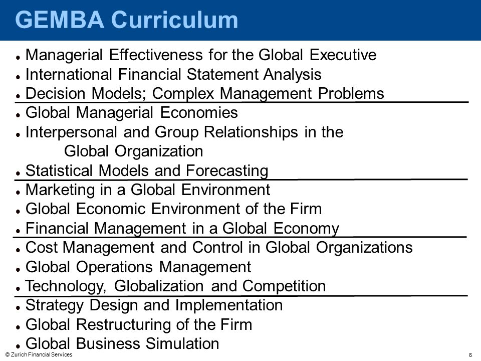© Zurich Financial Services 6 GEMBA Curriculum Managerial Effectiveness for the Global Executive International Financial Statement Analysis Decision Models; Complex Management Problems Global Managerial Economies Interpersonal and Group Relationships in the Global Organization Statistical Models and Forecasting Marketing in a Global Environment Global Economic Environment of the Firm Financial Management in a Global Economy Cost Management and Control in Global Organizations Global Operations Management Technology, Globalization and Competition Strategy Design and Implementation Global Restructuring of the Firm Global Business Simulation