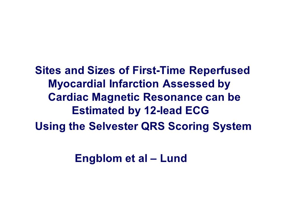 Sites and Sizes of First-Time Reperfused Myocardial Infarction Assessed by Cardiac Magnetic Resonance can be Estimated by 12-lead ECG Using the Selvester QRS Scoring System Engblom et al – Lund