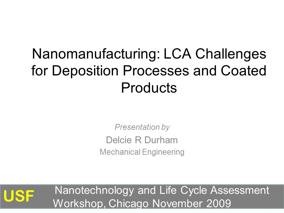 Nanomanufacturing: LCA Challenges for Deposition Processes and Coated Products Presentation by Delcie R Durham Mechanical Engineering Nanotechnology and Life Cycle Assessment Workshop, Chicago November 2009 USF