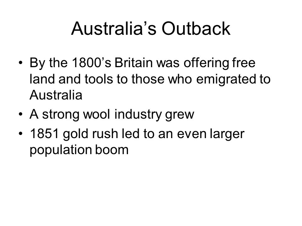 Australia's Outback By the 1800's Britain was offering free land and tools to those who emigrated to Australia A strong wool industry grew 1851 gold r