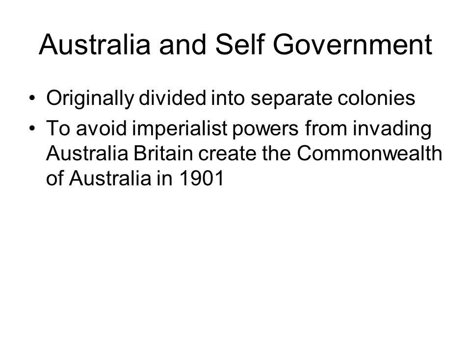 Australia and Self Government Originally divided into separate colonies To avoid imperialist powers from invading Australia Britain create the Commonw