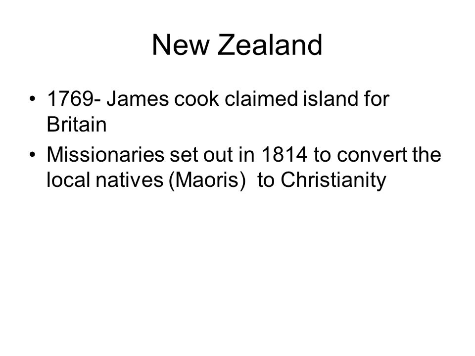 New Zealand 1769- James cook claimed island for Britain Missionaries set out in 1814 to convert the local natives (Maoris) to Christianity