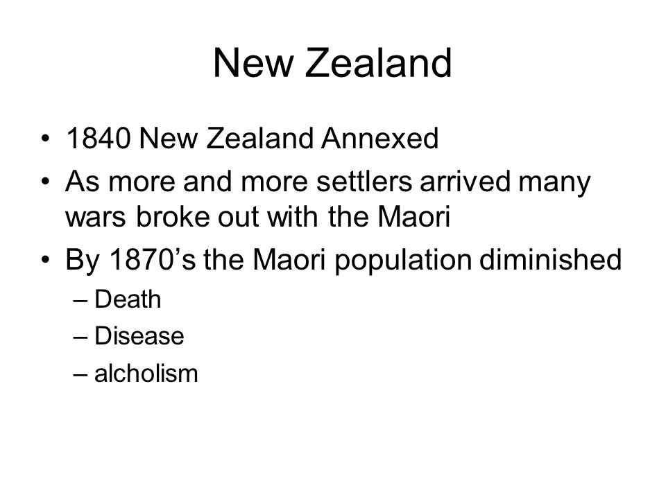 New Zealand 1840 New Zealand Annexed As more and more settlers arrived many wars broke out with the Maori By 1870's the Maori population diminished –D