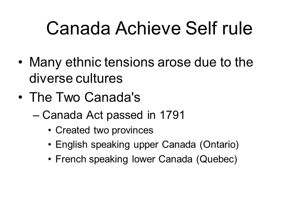 Canada Achieve Self rule Many ethnic tensions arose due to the diverse cultures The Two Canada's –Canada Act passed in 1791 Created two provinces Engl